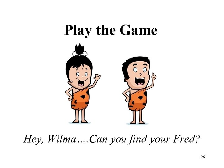 Play the Game Hey, Wilma…. Can you find your Fred? 26