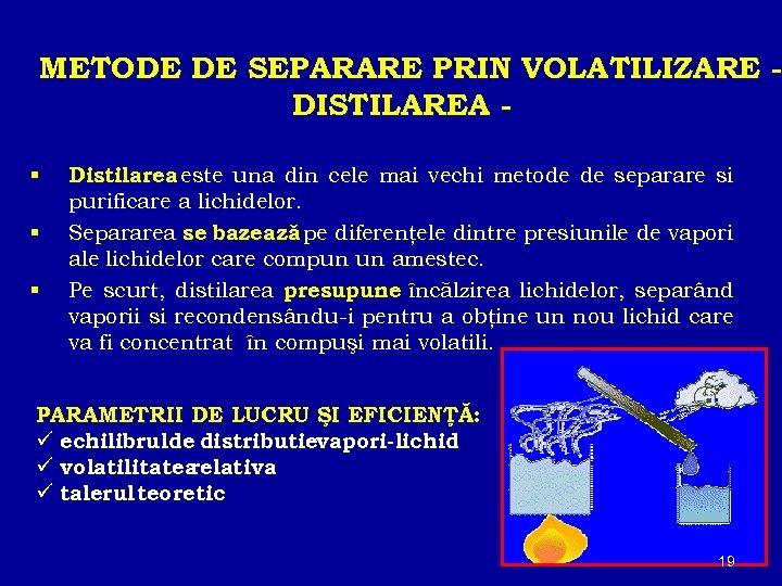 METODE DE SEPARARE PRIN VOLATILIZARE DISTILAREA Distilarea este una din cele mai vechi metode