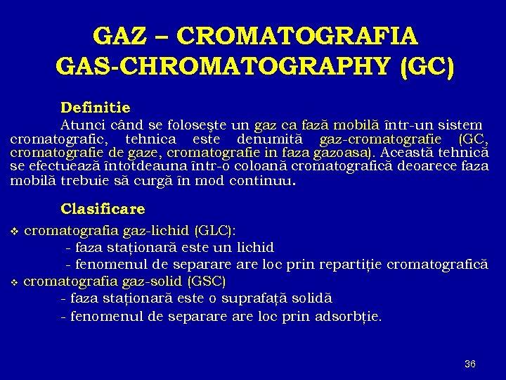 GAZ – CROMATOGRAFIA GAS-CHROMATOGRAPHY (GC) Definitie Atunci când se foloseşte un gaz ca fază