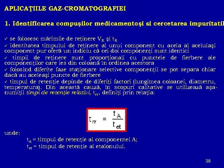 APLICAŢIILE GAZ-CROMATOGRAFIEI 1. Identificarea compuşilor medicamentoşi si cercetarea impuritatil se folosesc mărimile de reţinere