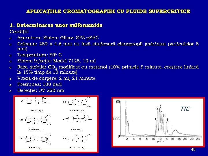APLICAŢIILE CROMATOGRAFIEI CU FLUIDE SUPERCRITICE 1. Determinarea unor sulfonamide Condiţii: o Aparatura: Sistem Gilson
