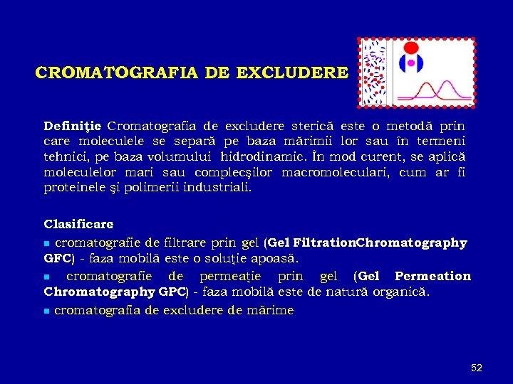 CROMATOGRAFIA DE EXCLUDERE Definiţie Cromatografia de excludere sterică este o metodă prin : care