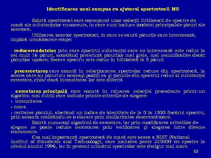 Identificarea unui compus cu ajutorul spectrotecii MS Există spectroteci care corespund unor colecţii (biblioteci)