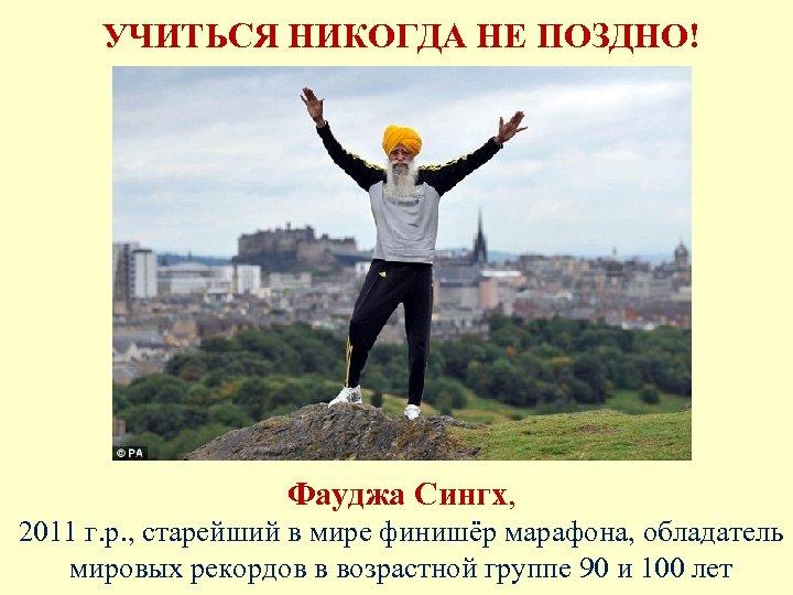 УЧИТЬСЯ НИКОГДА НЕ ПОЗДНО! Фауджа Сингх, 2011 г. р. , старейший в мире финишёр