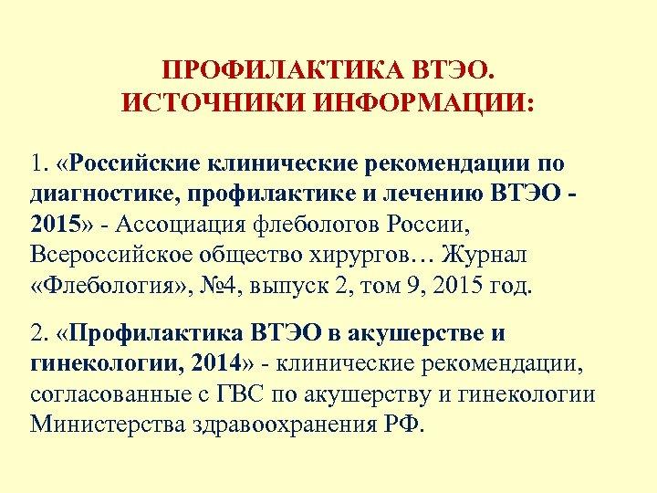 ПРОФИЛАКТИКА ВТЭО. ИСТОЧНИКИ ИНФОРМАЦИИ: 1. «Российские клинические рекомендации по диагностике, профилактике и лечению ВТЭО
