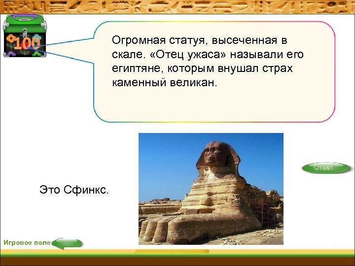 100 Огромная статуя, высеченная в скале. «Отец ужаса» называли его египтяне, которым внушал страх