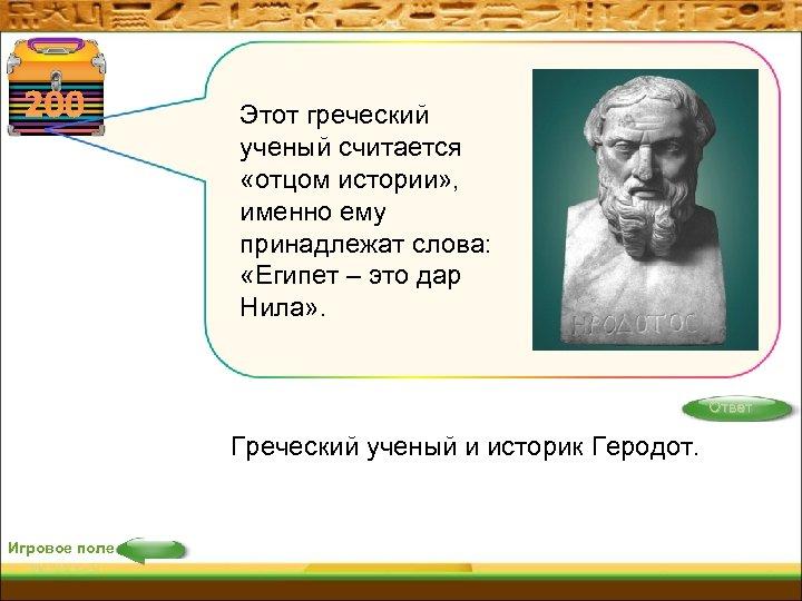200 Этот греческий ученый считается «отцом истории» , именно ему принадлежат слова: «Египет –