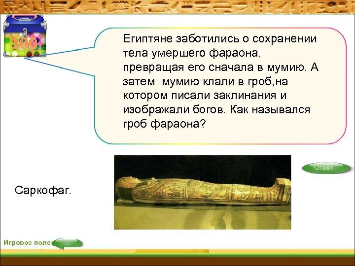 100 Египтяне заботились о сохранении тела умершего фараона, превращая его сначала в мумию. А
