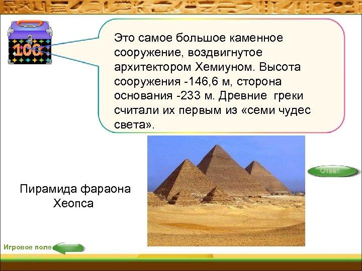 100 Это самое большое каменное сооружение, воздвигнутое архитектором Хемиуном. Высота сооружения -146, 6 м,