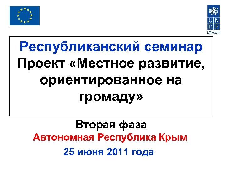 Республиканский семинар Проект «Местное развитие, ориентированное на громаду» Вторая фаза Автономная Республика Крым 25