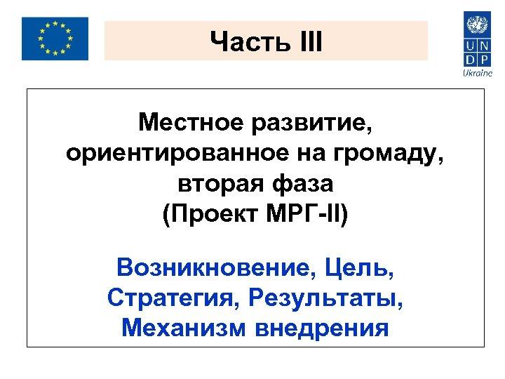Часть III Местное развитие, ориентированное на громаду, вторая фаза (Проект МРГ-ІІ) Возникновение, Цель, Стратегия,
