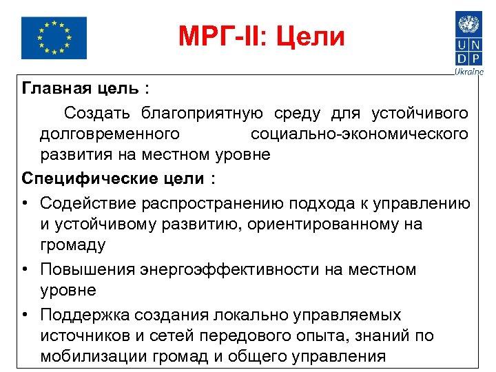 МРГ-II: Цели Главная цель : Создать благоприятную среду для устойчивого долговременного социально-экономического развития на