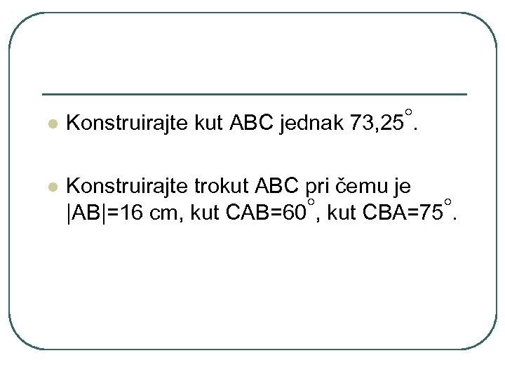 l l ◦. Konstruirajte kut ABC jednak 73, 25 Konstruirajte trokut ABC pri čemu