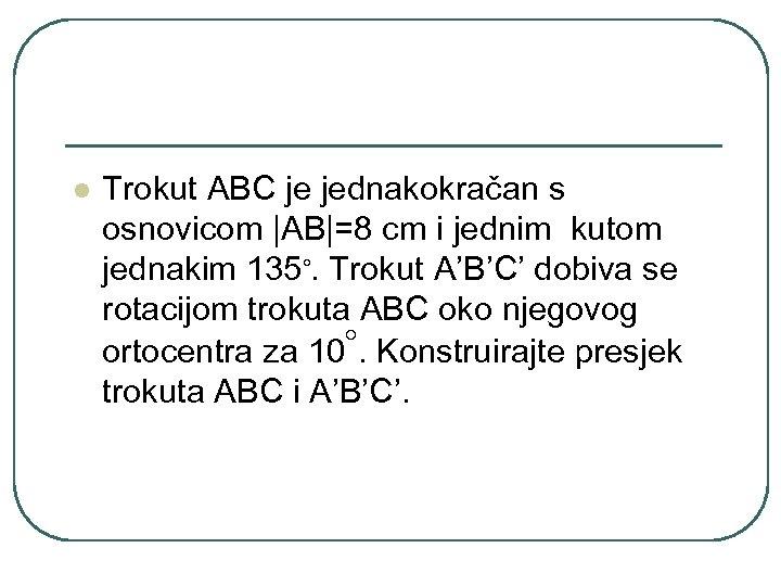 l Trokut ABC je jednakokračan s osnovicom  AB =8 cm i jednim kutom jednakim 135◦.
