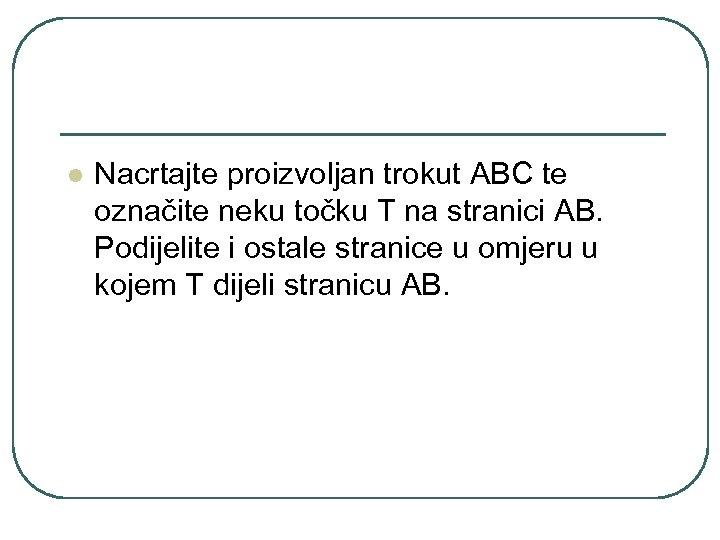 l Nacrtajte proizvoljan trokut ABC te označite neku točku T na stranici AB. Podijelite