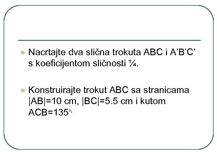 l Nacrtajte dva slična trokuta ABC i A'B'C' s koeficijentom sličnosti ¼. l Konstruirajte