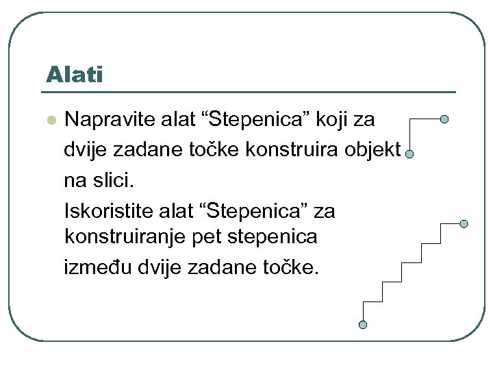 """Alati l Napravite alat """"Stepenica"""" koji za dvije zadane točke konstruira objekt na slici."""