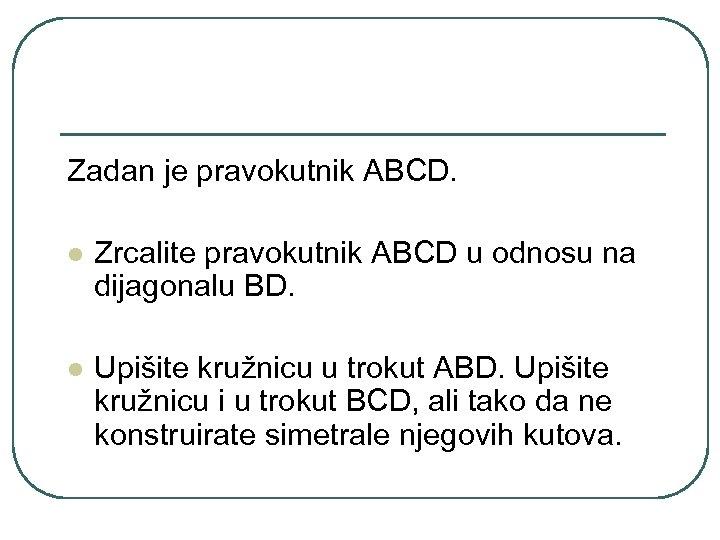 Zadan je pravokutnik ABCD. l Zrcalite pravokutnik ABCD u odnosu na dijagonalu BD. l