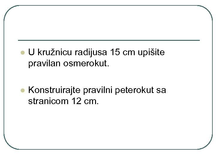 l U kružnicu radijusa 15 cm upišite pravilan osmerokut. l Konstruirajte pravilni peterokut sa