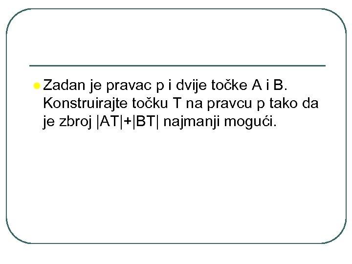 l Zadan je pravac p i dvije točke A i B. Konstruirajte točku T