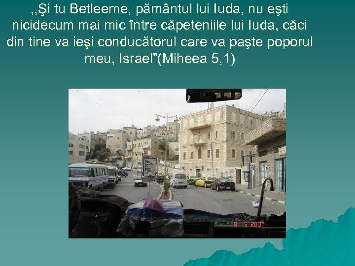 , , Şi tu Betleeme, pământul lui Iuda, nu eşti nicidecum mai mic între