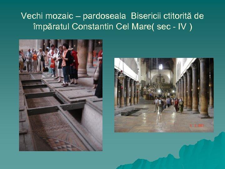 Vechi mozaic – pardoseala Bisericii ctitorită de împăratul Constantin Cel Mare( sec - IV
