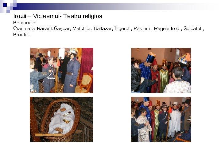 Irozii – Vicleemul- Teatru religios Personaje: Craii de la Răsărit: Gaşpar, Melchior, Baltazar, Îngerul