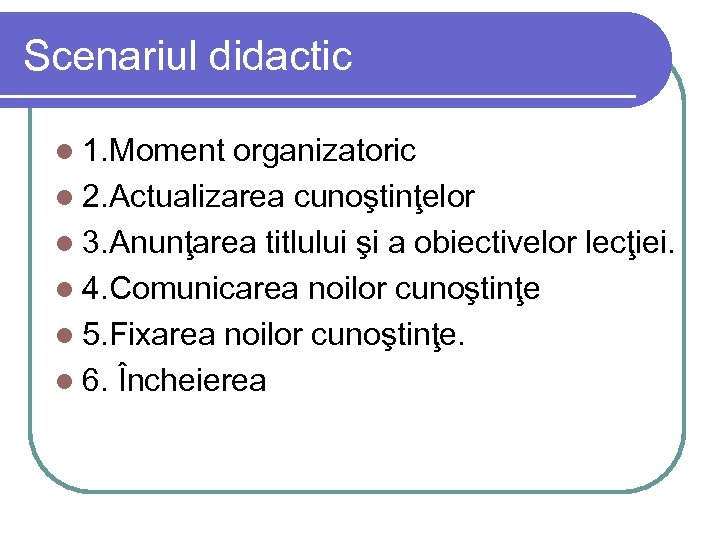 Scenariul didactic l 1. Moment organizatoric l 2. Actualizarea cunoştinţelor l 3. Anunţarea titlului