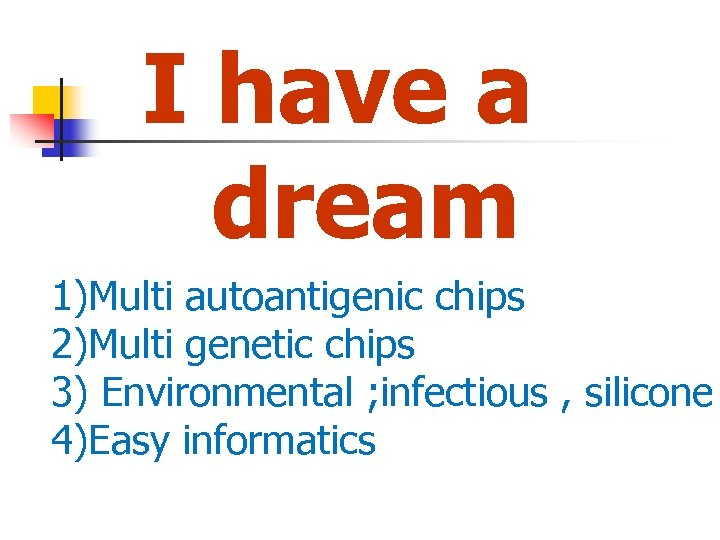 I have a dream 1)Multi autoantigenic chips 2)Multi genetic chips 3) Environmental ; infectious