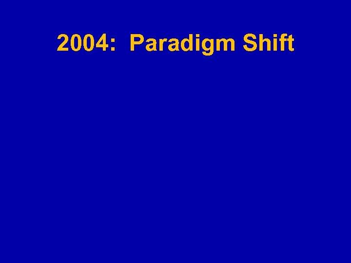 2004: Paradigm Shift