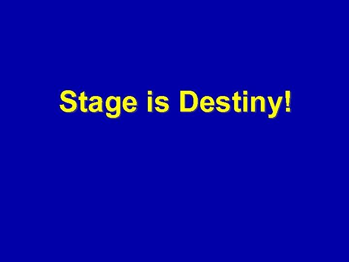 Stage is Destiny!
