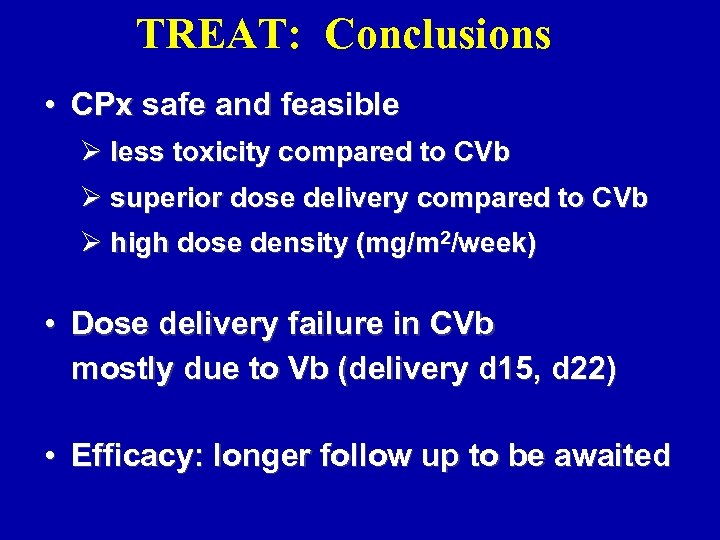 TREAT: Conclusions • CPx safe and feasible Ø less toxicity compared to CVb Ø