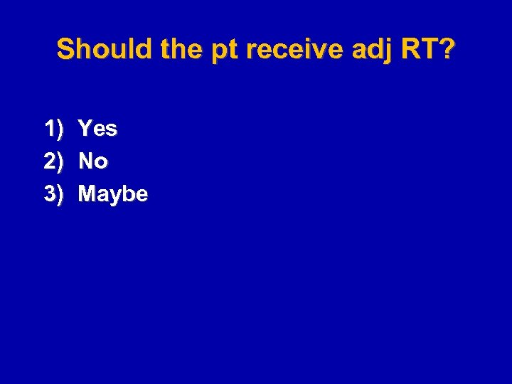 Should the pt receive adj RT? 1) 2) 3) Yes No Maybe