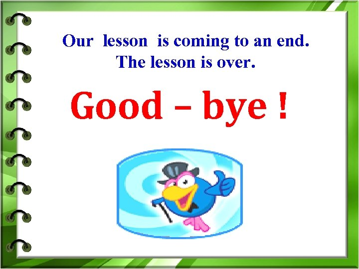 Our lesson is coming to an end. The lesson is over. Good – bye