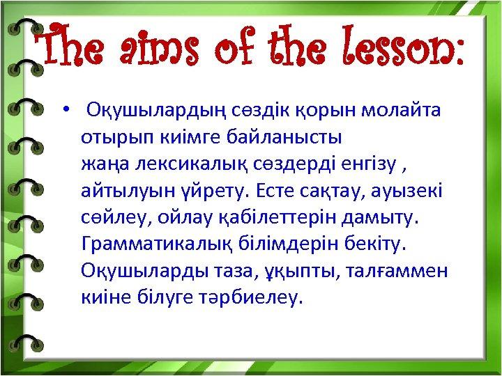 The aims of the lesson: • Оқушылардың сөздік қорын молайта отырып киімге байланысты жаңа