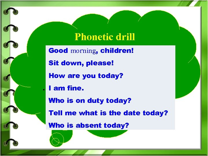 Phonetic drill Good morning, children! Sit down, please! How are you today? . I