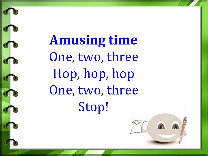 Amusing time One, two, three Hop, hop One, two, three Stop!