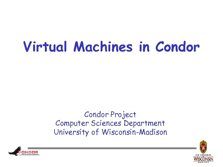 Virtual Machines in Condor Project Computer Sciences Department University of Wisconsin-Madison