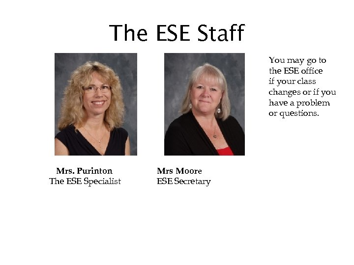 The ESE Staff You may go to the ESE office if your class changes