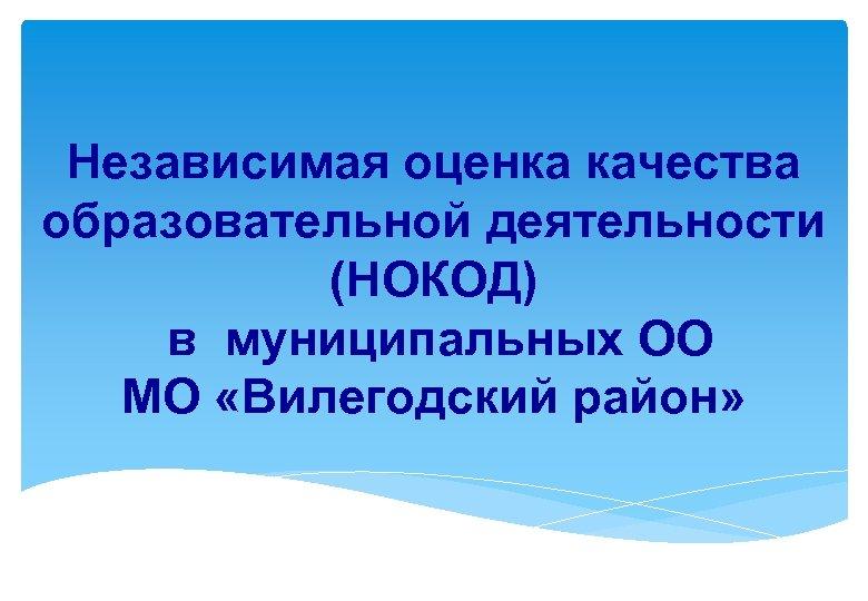 Независимая оценка качества образовательной деятельности (НОКОД) в муниципальных ОО МО «Вилегодский район»