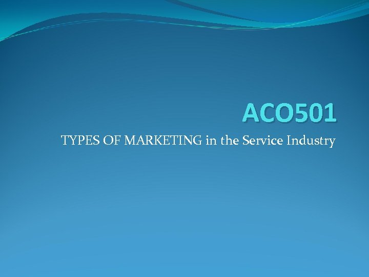 ACO 501 TYPES OF MARKETING in the Service Industry