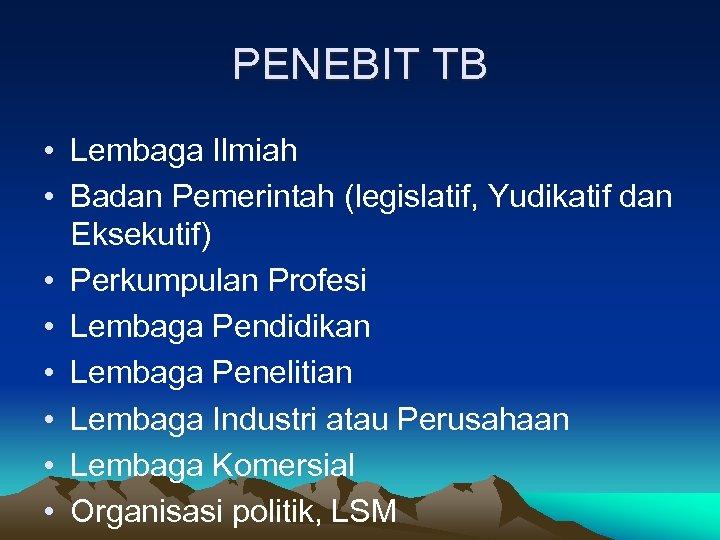 PENEBIT TB • Lembaga Ilmiah • Badan Pemerintah (legislatif, Yudikatif dan Eksekutif) • Perkumpulan