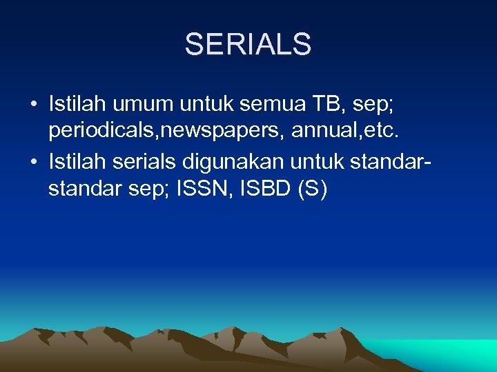 SERIALS • Istilah umum untuk semua TB, sep; periodicals, newspapers, annual, etc. • Istilah