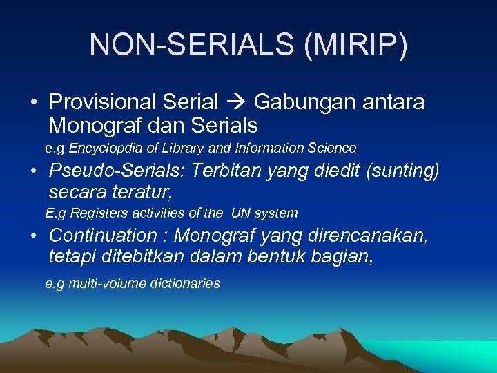 NON-SERIALS (MIRIP) • Provisional Serial Gabungan antara Monograf dan Serials e. g Encyclopdia of