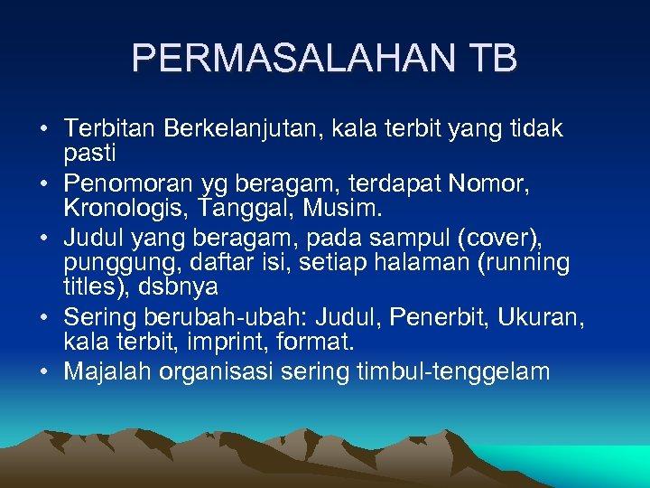 PERMASALAHAN TB • Terbitan Berkelanjutan, kala terbit yang tidak pasti • Penomoran yg beragam,