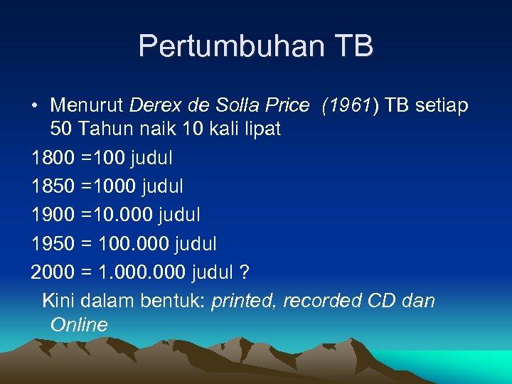 Pertumbuhan TB • Menurut Derex de Solla Price (1961) TB setiap 50 Tahun naik