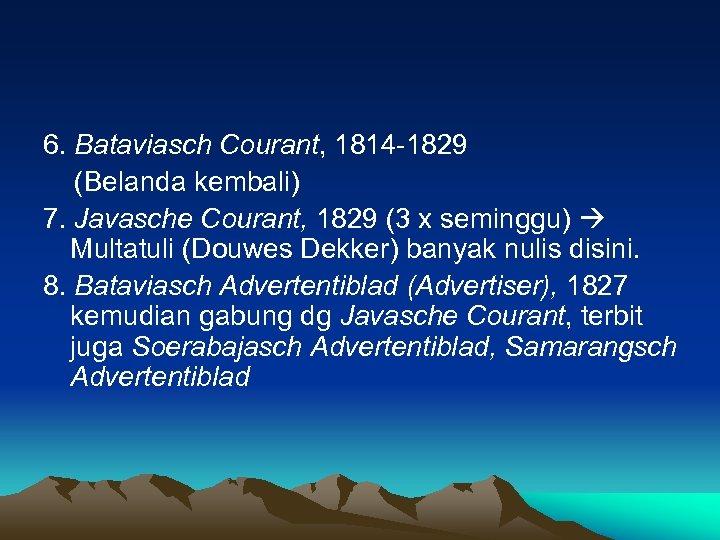 6. Bataviasch Courant, 1814 -1829 (Belanda kembali) 7. Javasche Courant, 1829 (3 x seminggu)