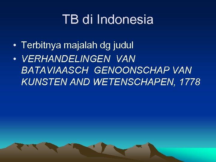 TB di Indonesia • Terbitnya majalah dg judul • VERHANDELINGEN VAN BATAVIAASCH GENOONSCHAP VAN