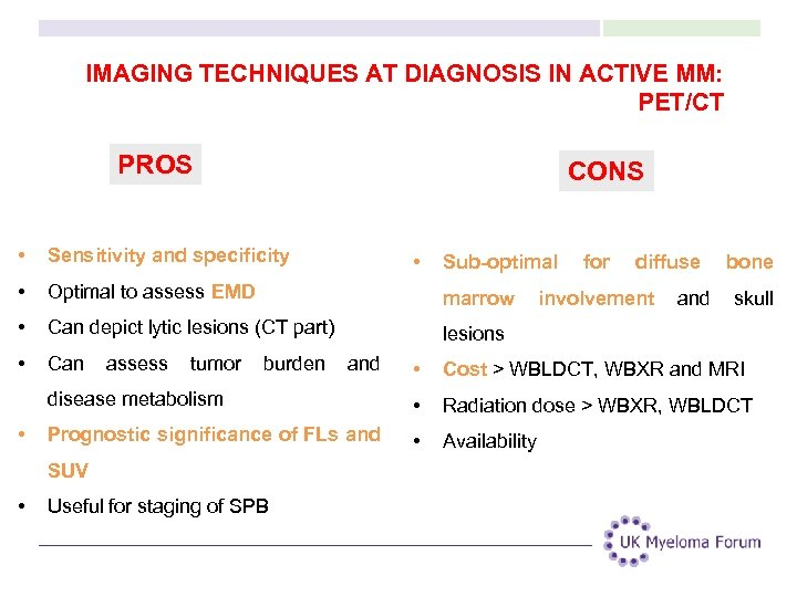 IMAGING TECHNIQUES AT DIAGNOSIS IN ACTIVE MM: PET/CT PROS CONS • Sensitivity and specificity