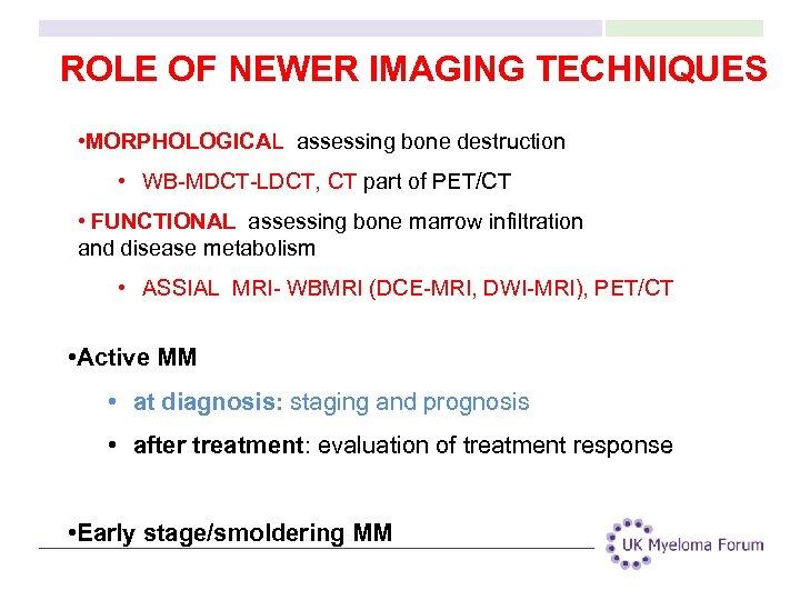 ROLE OF NEWER IMAGING TECHNIQUES • MORPHOLOGICAL: assessing bone destruction • WB-MDCT-LDCT, CT part